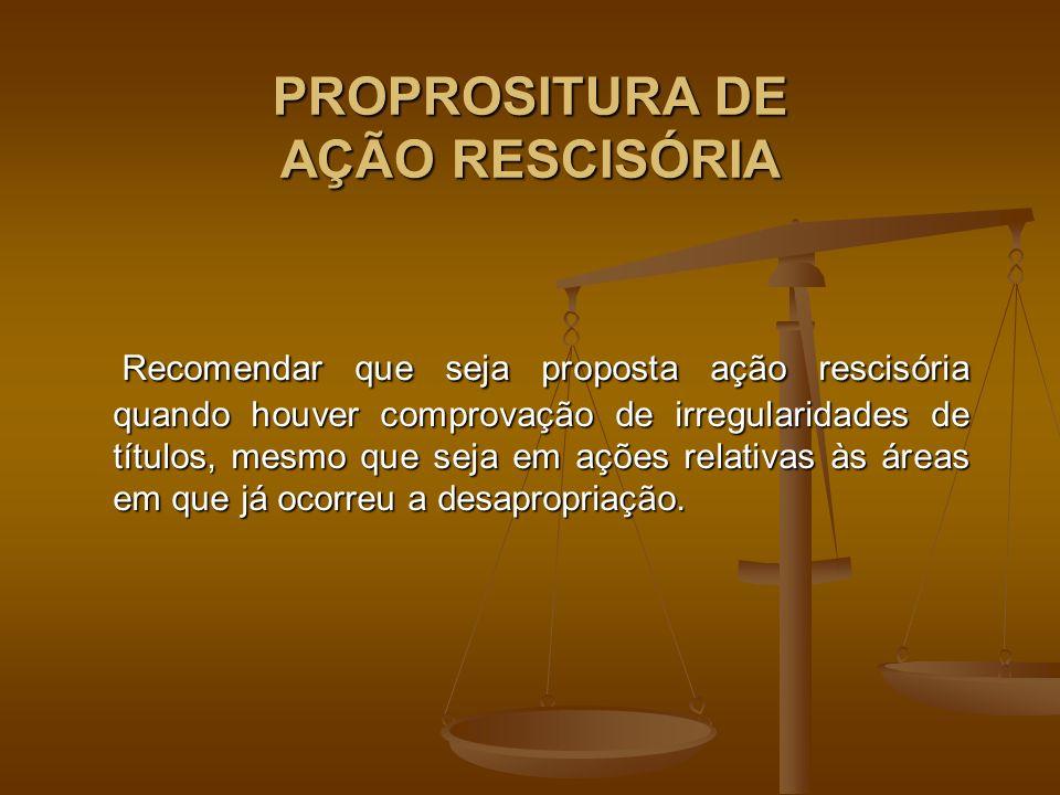 PROPROSITURA DE AÇÃO RESCISÓRIA Recomendar que seja proposta ação rescisória quando houver comprovação de irregularidades de títulos, mesmo que seja em ações relativas às áreas em que já ocorreu a desapropriação.