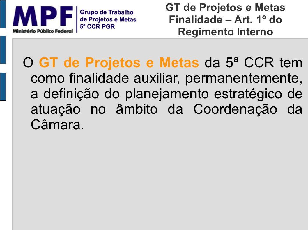 O GT de Projetos e Metas da 5ª CCR tem como finalidade auxiliar, permanentemente, a definição do planejamento estratégico de atuação no âmbito da Coor