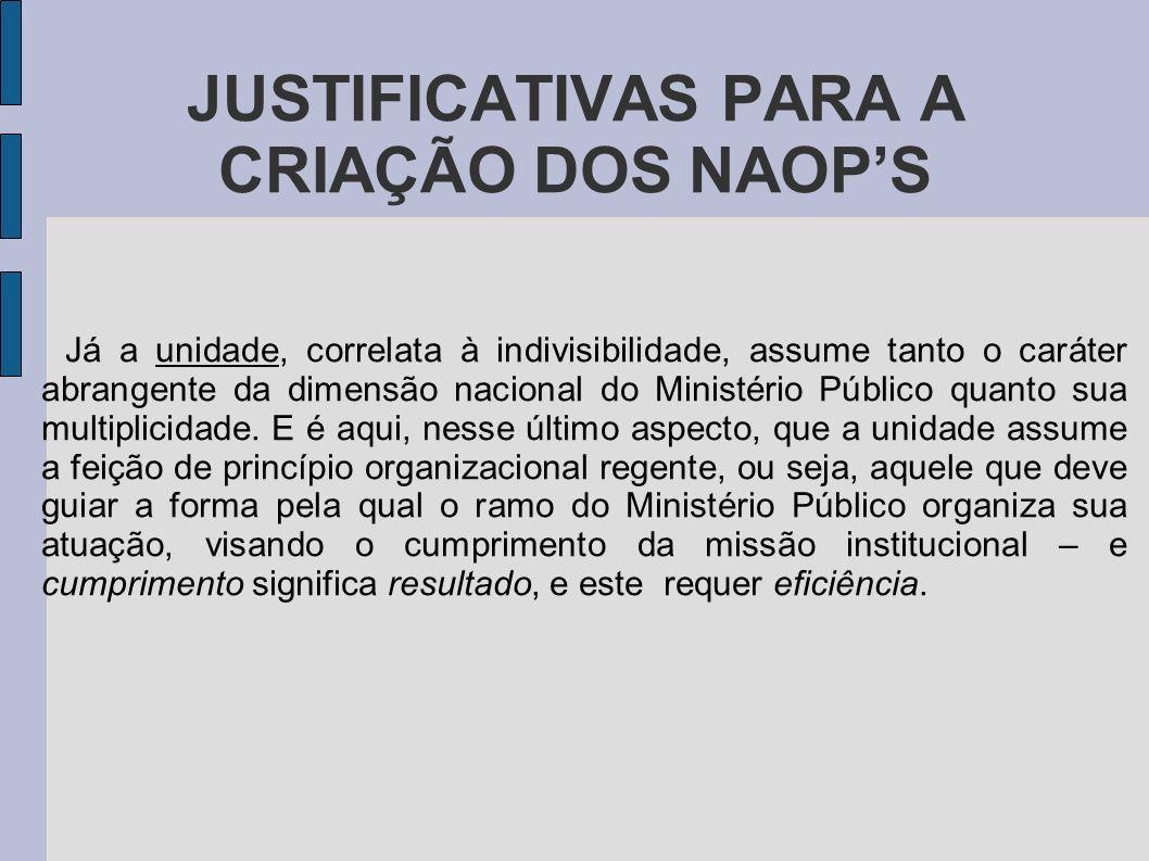 JUSTIFICATIVAS PARA A CRIAÇÃO DOS NAOPS Já a unidade, correlata à indivisibilidade, assume tanto o caráter abrangente da dimensão nacional do Ministér
