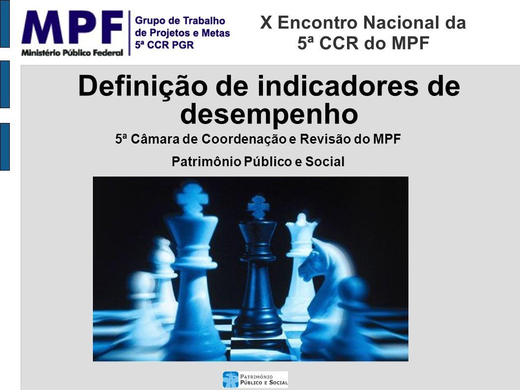 5ª Câmara de Coordenação e Revisão do MPF Patrimônio Público e Social Definição de indicadores de desempenho X Encontro Nacional da 5ª CCR do MPF