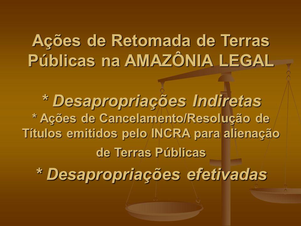 Ações de Retomada de Terras Públicas na AMAZÔNIA LEGAL * Desapropriações Indiretas * Ações de Cancelamento/Resolução de Títulos emitidos pelo INCRA para alienação de Terras Públicas * Desapropriações efetivadas