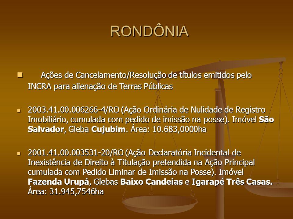 RONDÔNIA Ações de Cancelamento/Resolução de títulos emitidos pelo INCRA para alienação de Terras Públicas Ações de Cancelamento/Resolução de títulos emitidos pelo INCRA para alienação de Terras Públicas 2003.41.00.006266-4/RO (Ação Ordinária de Nulidade de Registro Imobiliário, cumulada com pedido de imissão na posse).