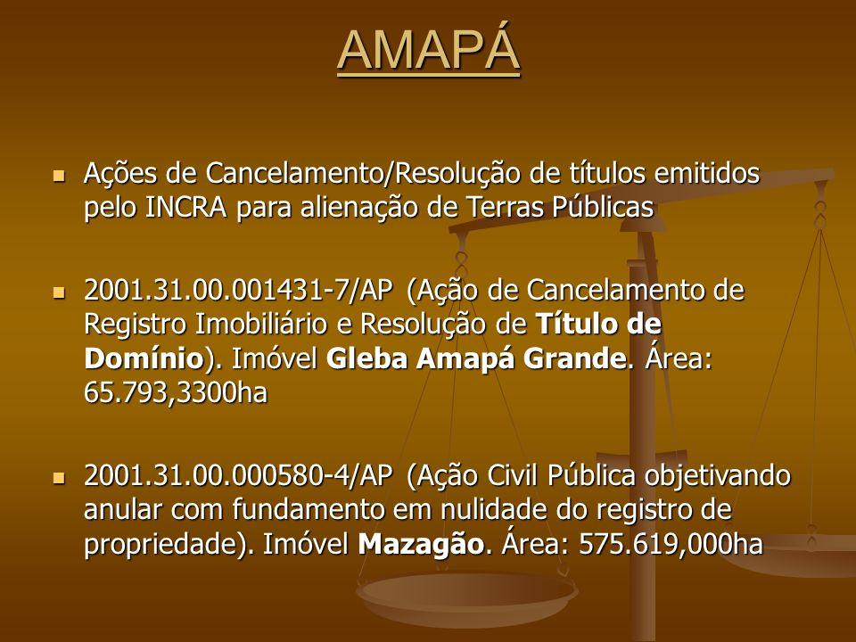 AMAPÁ Ações de Cancelamento/Resolução de títulos emitidos pelo INCRA para alienação de Terras Públicas Ações de Cancelamento/Resolução de títulos emitidos pelo INCRA para alienação de Terras Públicas 2001.31.00.001431-7/AP (Ação de Cancelamento de Registro Imobiliário e Resolução de Título de Domínio).