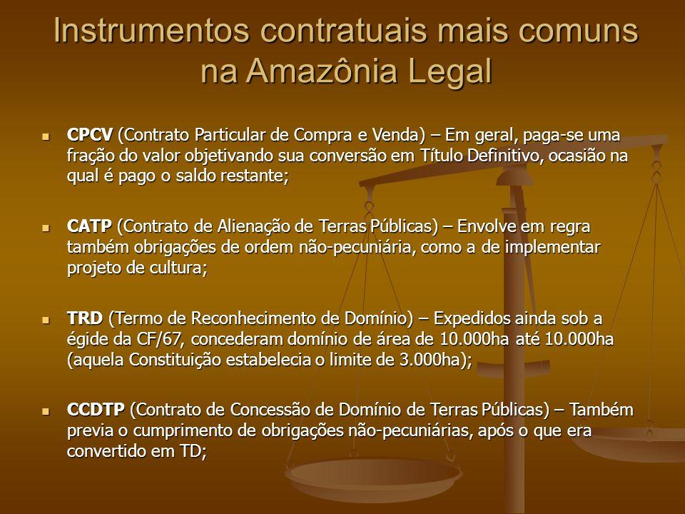 Instrumentos contratuais mais comuns na Amazônia Legal CPCV (Contrato Particular de Compra e Venda) – Em geral, paga-se uma fração do valor objetivando sua conversão em Título Definitivo, ocasião na qual é pago o saldo restante; CPCV (Contrato Particular de Compra e Venda) – Em geral, paga-se uma fração do valor objetivando sua conversão em Título Definitivo, ocasião na qual é pago o saldo restante; CATP (Contrato de Alienação de Terras Públicas) – Envolve em regra também obrigações de ordem não-pecuniária, como a de implementar projeto de cultura; CATP (Contrato de Alienação de Terras Públicas) – Envolve em regra também obrigações de ordem não-pecuniária, como a de implementar projeto de cultura; TRD (Termo de Reconhecimento de Domínio) – Expedidos ainda sob a égide da CF/67, concederam domínio de área de 10.000ha até 10.000ha (aquela Constituição estabelecia o limite de 3.000ha); TRD (Termo de Reconhecimento de Domínio) – Expedidos ainda sob a égide da CF/67, concederam domínio de área de 10.000ha até 10.000ha (aquela Constituição estabelecia o limite de 3.000ha); CCDTP (Contrato de Concessão de Domínio de Terras Públicas) – Também previa o cumprimento de obrigações não-pecuniárias, após o que era convertido em TD; CCDTP (Contrato de Concessão de Domínio de Terras Públicas) – Também previa o cumprimento de obrigações não-pecuniárias, após o que era convertido em TD;