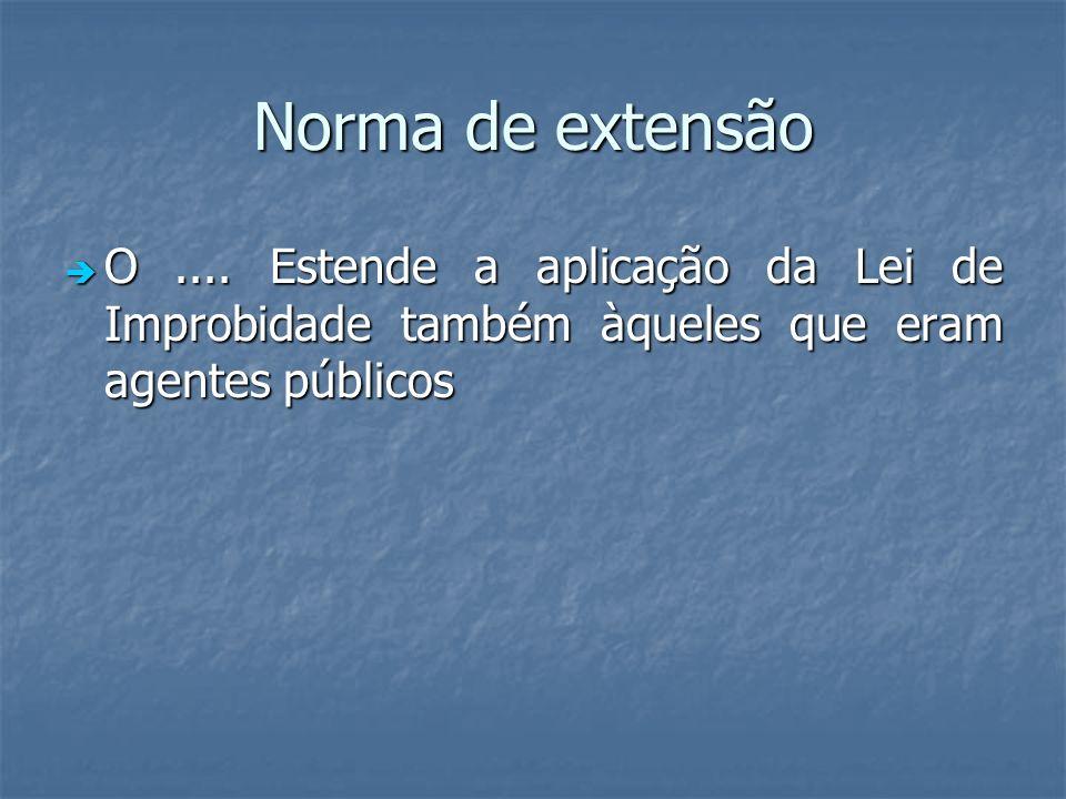 Norma de extensão O.... Estende a aplicação da Lei de Improbidade também àqueles que eram agentes públicos O.... Estende a aplicação da Lei de Improbi