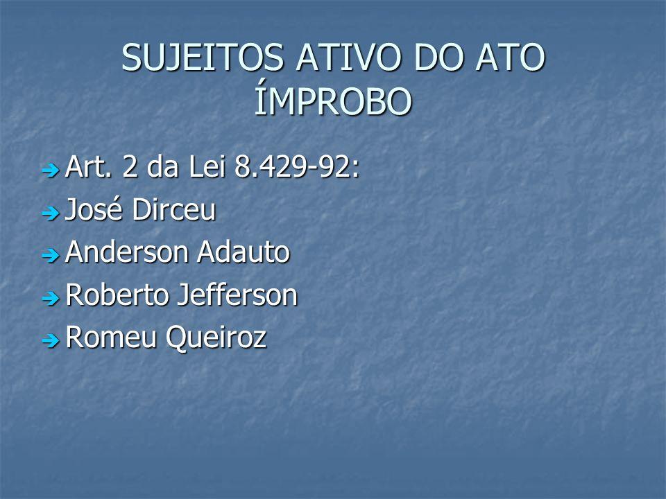 SUJEITOS ATIVO DO ATO ÍMPROBO Art. 2 da Lei 8.429-92: Art. 2 da Lei 8.429-92: José Dirceu José Dirceu Anderson Adauto Anderson Adauto Roberto Jefferso