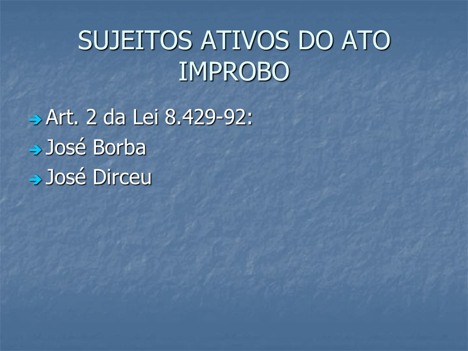 SUJEITOS ATIVOS DO ATO IMPROBO Art. 2 da Lei 8.429-92: Art. 2 da Lei 8.429-92: José Borba José Borba José Dirceu José Dirceu