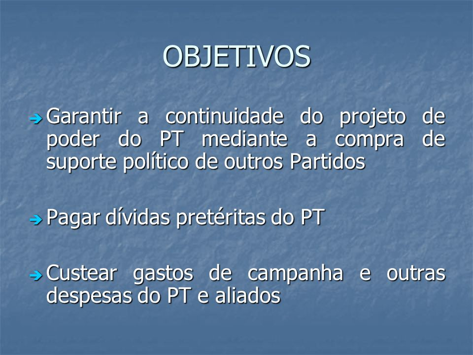OBJETIVOS Garantir a continuidade do projeto de poder do PT mediante a compra de suporte político de outros Partidos Garantir a continuidade do projet