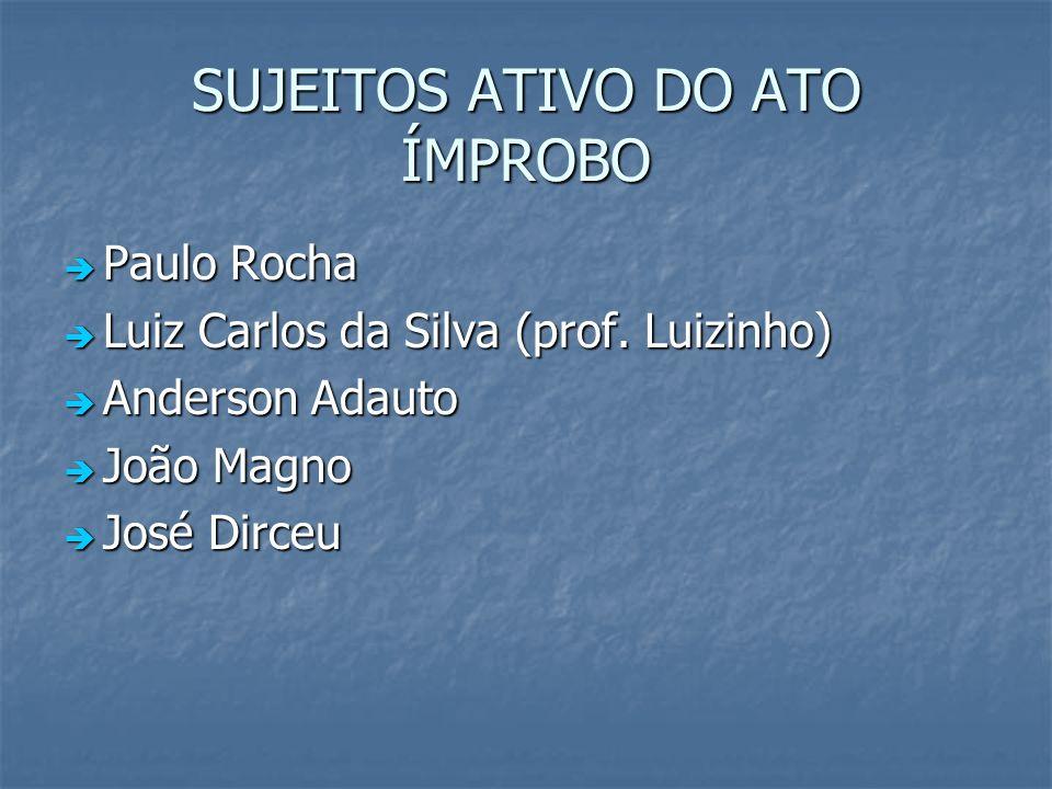 SUJEITOS ATIVO DO ATO ÍMPROBO Paulo Rocha Paulo Rocha Luiz Carlos da Silva (prof. Luizinho) Luiz Carlos da Silva (prof. Luizinho) Anderson Adauto Ande