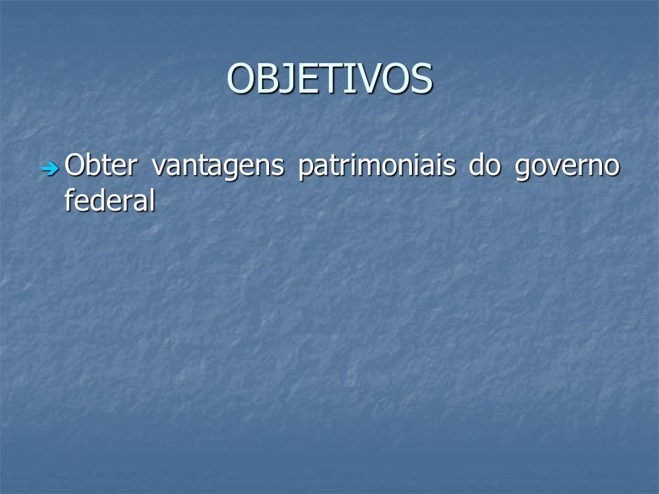 OBJETIVOS Obter vantagens patrimoniais do governo federal Obter vantagens patrimoniais do governo federal