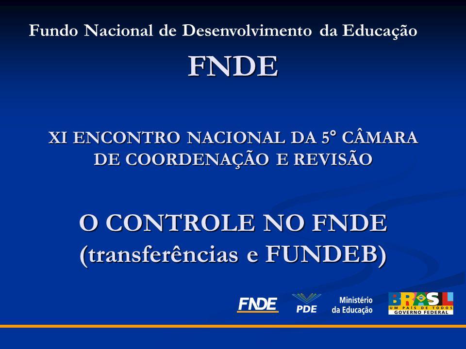 FNDE XI ENCONTRO NACIONAL DA 5° CÂMARA DE COORDENAÇÃO E REVISÃO O CONTROLE NO FNDE (transferências e FUNDEB) Fundo Nacional de Desenvolvimento da Educ