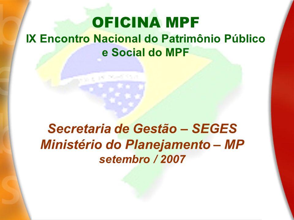 Secretaria de Gestão – SEGES Ministério do Planejamento – MP setembro / 2007 OFICINA MPF IX Encontro Nacional do Patrimônio Público e Social do MPF