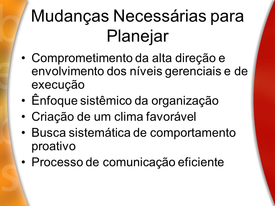 Mudanças Necessárias para Planejar Comprometimento da alta direção e envolvimento dos níveis gerenciais e de execução Ênfoque sistêmico da organização