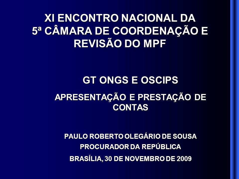 GT ONGS E OSCIPS APRESENTAÇÃO E PRESTAÇÃO DE CONTAS PAULO ROBERTO OLEGÁRIO DE SOUSA PROCURADOR DA REPÚBLICA BRASÍLIA, 30 DE NOVEMBRO DE 2009 XI ENCONTRO NACIONAL DA 5ª CÂMARA DE COORDENAÇÃO E REVISÃO DO MPF