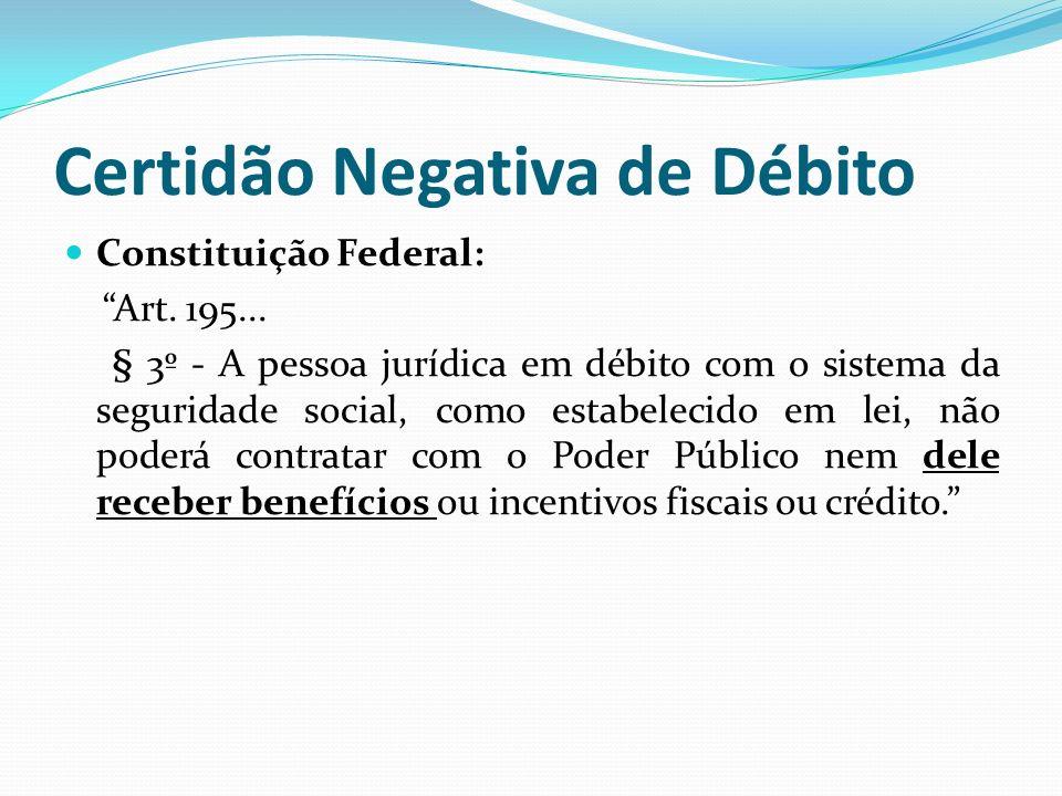 Certidão Negativa de Débito Constituição Federal: Art. 195... § 3º - A pessoa jurídica em débito com o sistema da seguridade social, como estabelecido