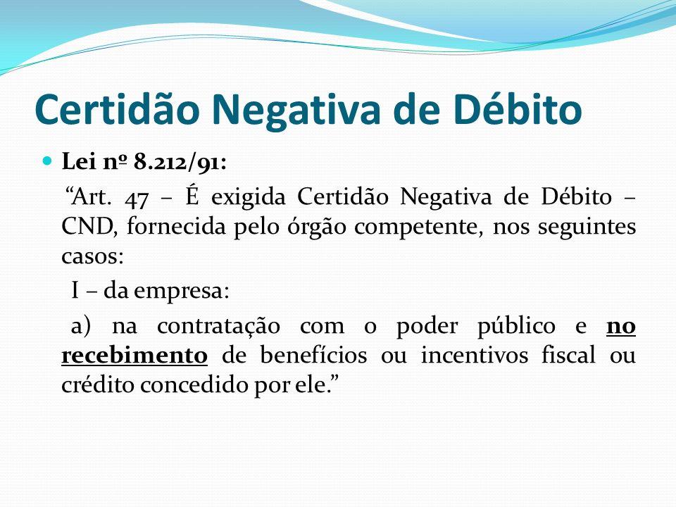 Certidão Negativa de Débito Lei nº 8.212/91: Art. 47 – É exigida Certidão Negativa de Débito – CND, fornecida pelo órgão competente, nos seguintes cas