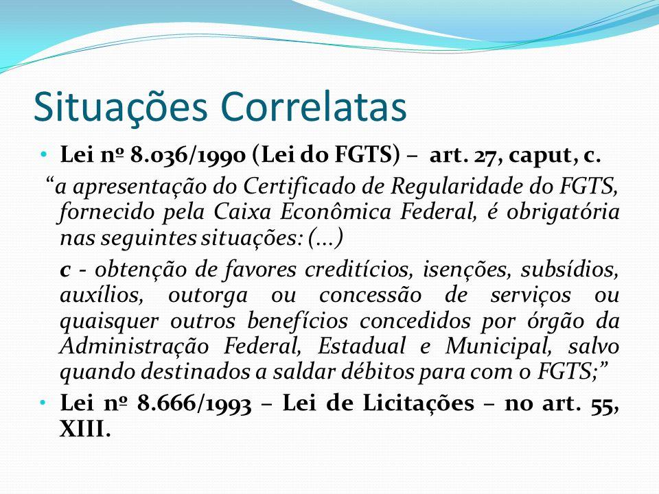 Situações Correlatas Lei nº 8.036/1990 (Lei do FGTS) – art. 27, caput, c. a apresentação do Certificado de Regularidade do FGTS, fornecido pela Caixa