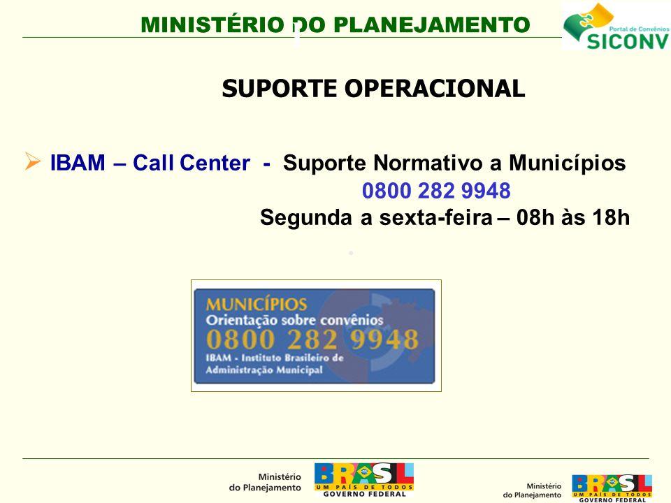 MINISTÉRIO DO PLANEJAMENTO l IBAM – Call Center - Suporte Normativo a Municípios 0800 282 9948 Segunda a sexta-feira – 08h às 18h. SUPORTE OPERACIONAL