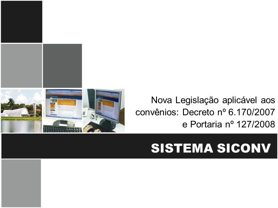 SISTEMA SICONV Nova Legislação aplicável aos convênios: Decreto nº 6.170/2007 e Portaria nº 127/2008