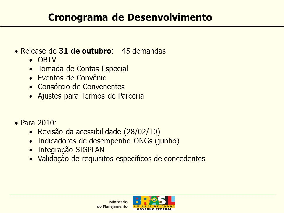 Release de 31 de outubro: 45 demandas OBTV Tomada de Contas Especial Eventos de Convênio Consórcio de Convenentes Ajustes para Termos de Parceria Para 2010: Revisão da acessibilidade (28/02/10) Indicadores de desempenho ONGs (junho) Integração SIGPLAN Validação de requisitos específicos de concedentes Cronograma de Desenvolvimento