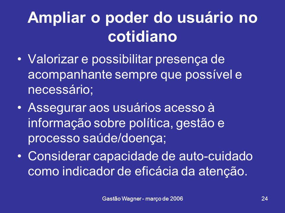 Gastão Wagner - março de 200624 Ampliar o poder do usuário no cotidiano Valorizar e possibilitar presença de acompanhante sempre que possível e necess