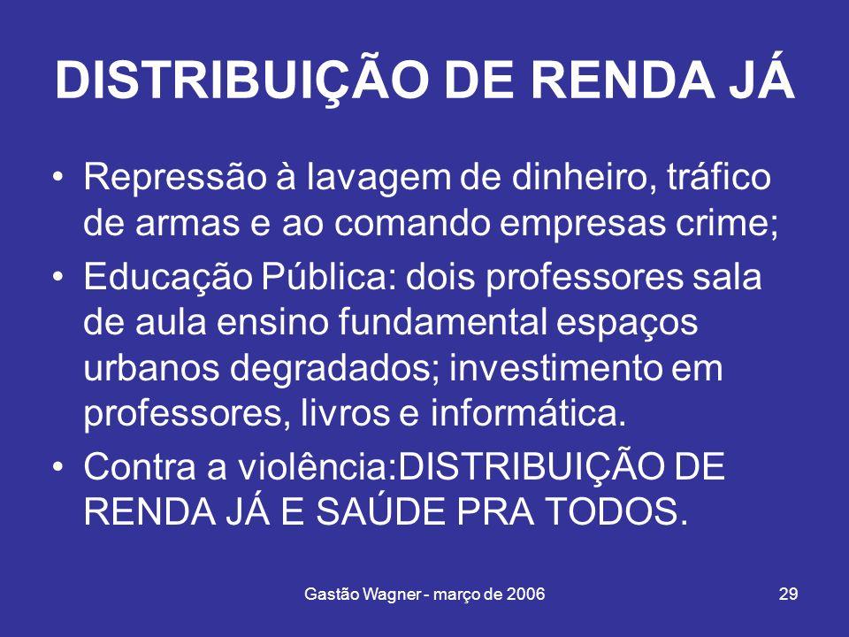 Gastão Wagner - março de 200629 DISTRIBUIÇÃO DE RENDA JÁ Repressão à lavagem de dinheiro, tráfico de armas e ao comando empresas crime; Educação Públi