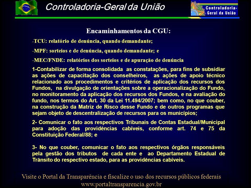 Controladoria-Geral da União Visite o Portal da Transparência e fiscalize o uso dos recursos públicos federais www.portaltransparencia.gov.br Encaminhamentos da CGU: - TCU: relatório de denúncia, quando demandante; -MPF: sorteios e de denúncia, quando demandante; e -MEC/FNDE: relatórios dos sorteios e de apuração de denúncia 1-Contabilizar de forma consolidada as constatações, para fins de subsidiar as ações de capacitação dos conselheiros, as ações de apoio técnico relacionado aos procedimentos e critérios de aplicação dos recursos dos Fundos, na divulgação de orientações sobre a operacionalização do Fundo, no monitoramento da aplicação dos recursos dos Fundos, e na avaliação do fundo, nos termos do Art.