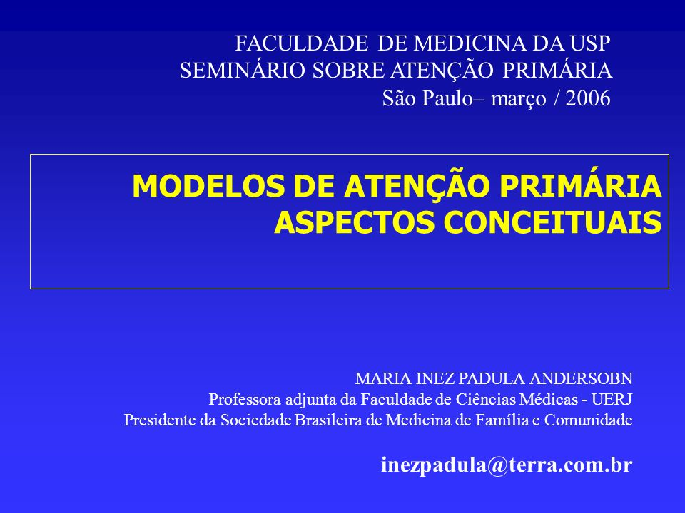 MODELOS DE ATENÇÃO PRIMÁRIA ASPECTOS CONCEITUAIS MARIA INEZ PADULA ANDERSOBN Professora adjunta da Faculdade de Ciências Médicas - UERJ Presidente da