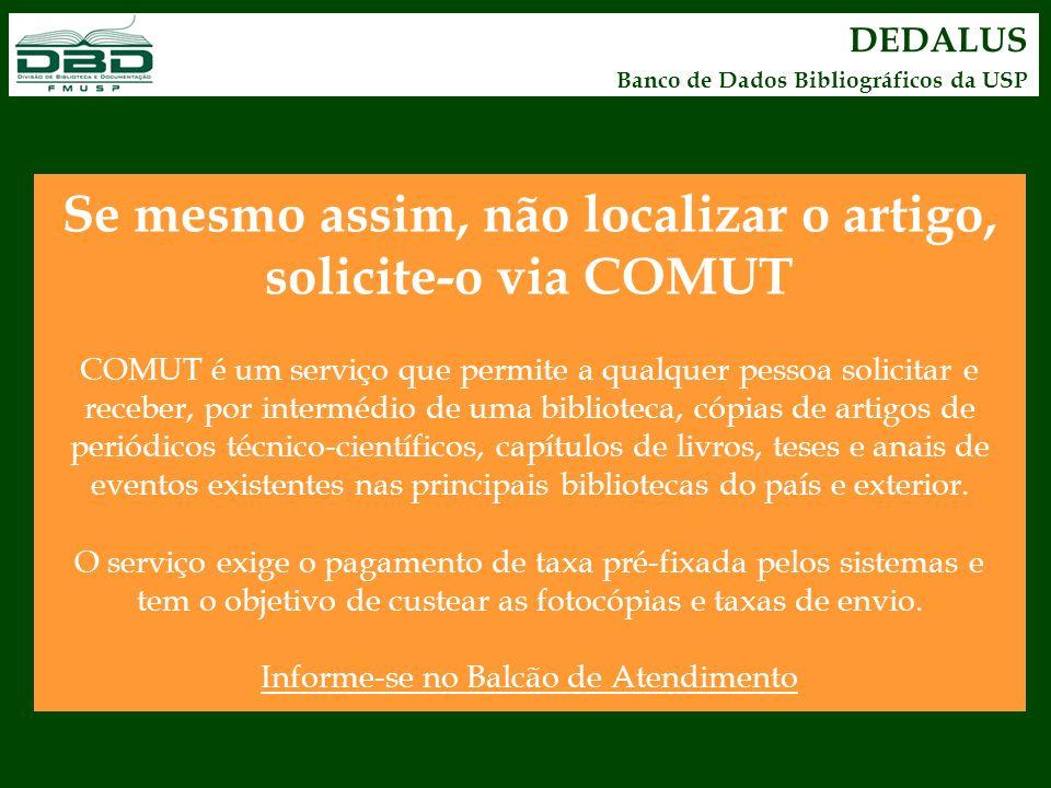 Se mesmo assim, não localizar o artigo, solicite-o via COMUT COMUT é um serviço que permite a qualquer pessoa solicitar e receber, por intermédio de u