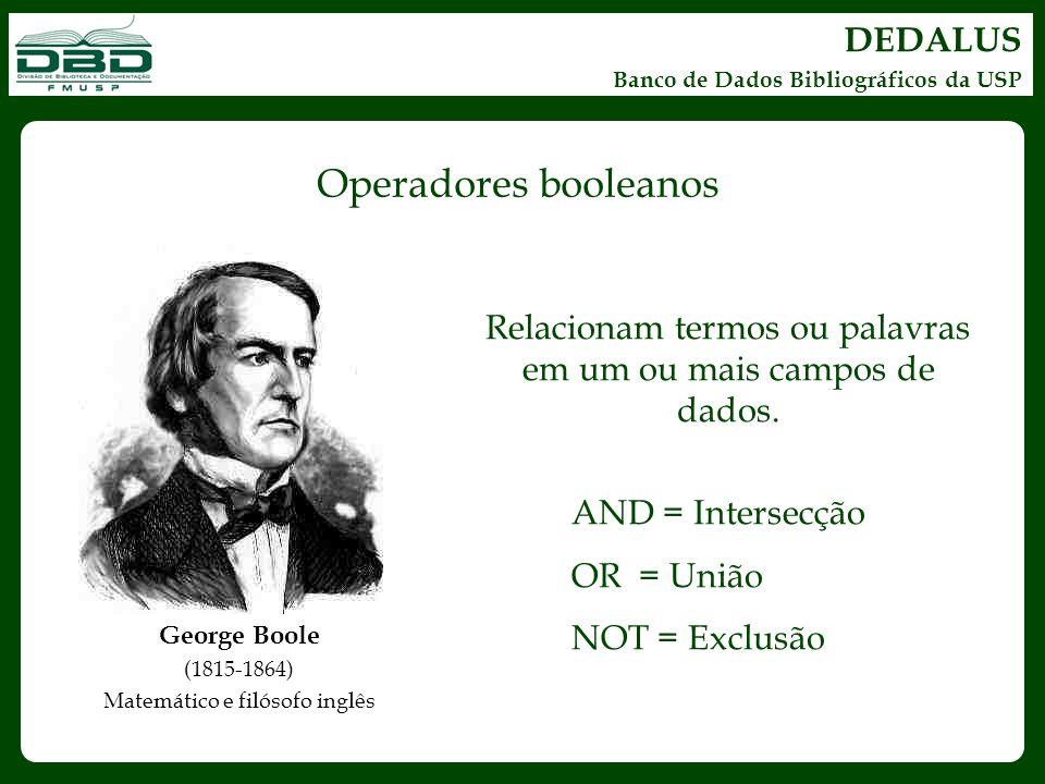DEDALUS Banco de Dados Bibliográficos da USP George Boole (1815-1864) Matemático e filósofo inglês Operadores booleanos Relacionam termos ou palavras