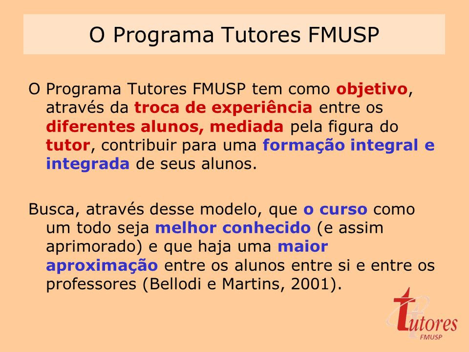 O Programa Tutores FMUSP O Programa Tutores FMUSP tem como objetivo, através da troca de experiência entre os diferentes alunos, mediada pela figura d