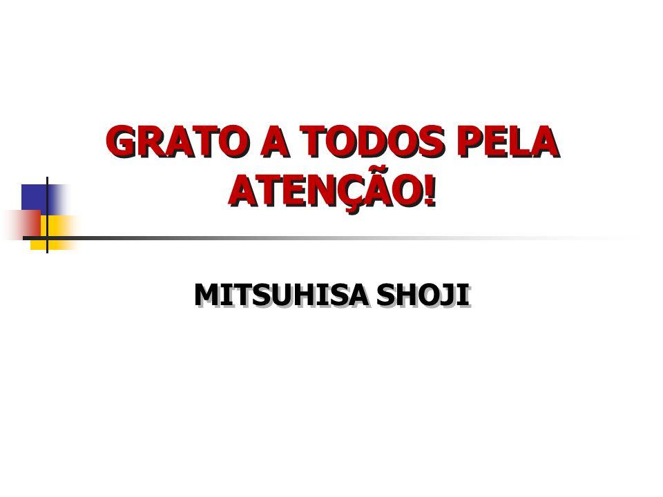 GRATO A TODOS PELA ATENÇÃO! MITSUHISA SHOJI