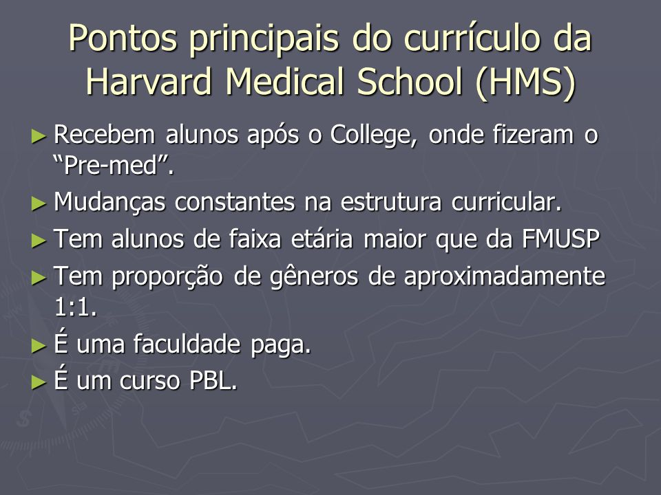 Pontos principais do currículo da Harvard Medical School (HMS) Recebem alunos após o College, onde fizeram o Pre-med. Recebem alunos após o College, o