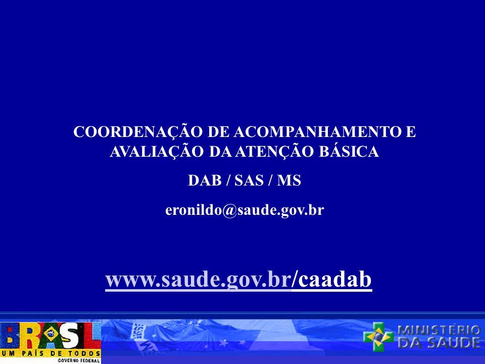 COORDENAÇÃO DE ACOMPANHAMENTO E AVALIAÇÃO DA ATENÇÃO BÁSICA DAB / SAS / MS eronildo@saude.gov.br www.saude.gov.brwww.saude.gov.br/caadab