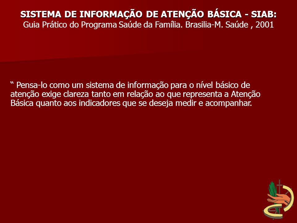 SISTEMA DE INFORMAÇÃO DE ATENÇÃO BÁSICA - SIAB: Guia Prático do Programa Saúde da Família. Brasilia-M. Saúde, 2001 Pensa-lo como um sistema de informa