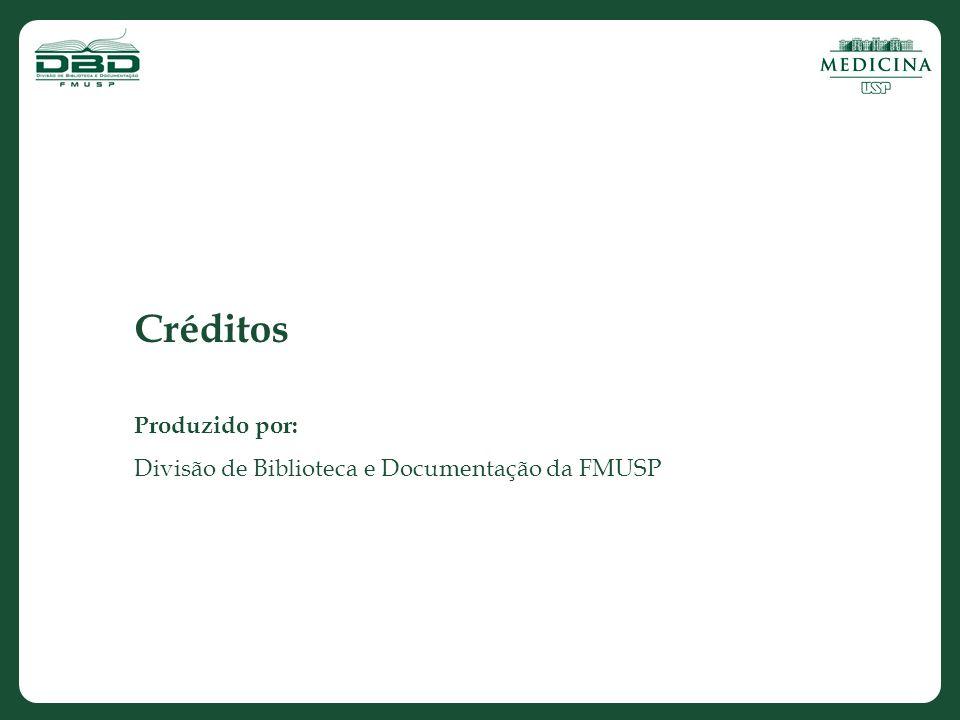 Créditos Produzido por: Divisão de Biblioteca e Documentação da FMUSP