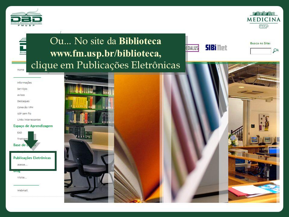 Ou... No site da Biblioteca www.fm.usp.br/biblioteca, clique em Publicações Eletrônicas Ou...