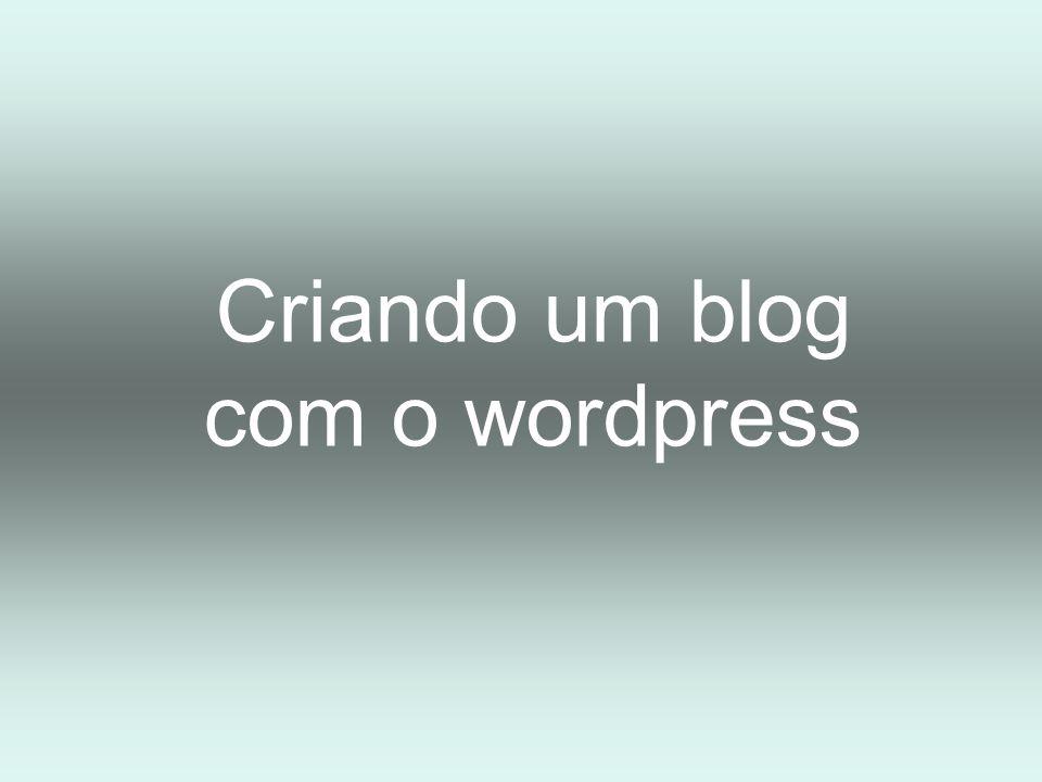 Criando um blog com o Wordpress Acesse: http://wordpress.com/