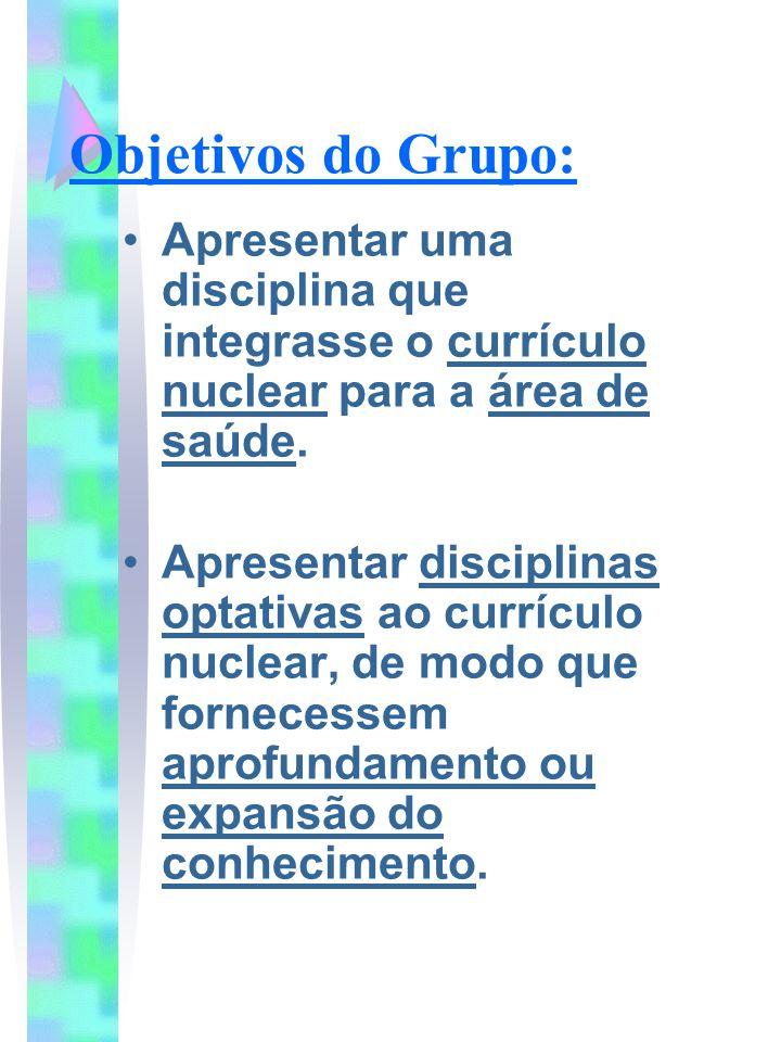 Objetivos do Grupo: Apresentar uma disciplina que integrasse o currículo nuclear para a área de saúde. Apresentar disciplinas optativas ao currículo n