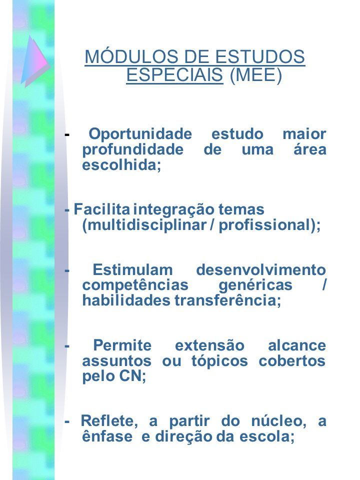 MÓDULOS DE ESTUDOS ESPECIAIS (MEE) - Oportunidade estudo maior profundidade de uma área escolhida; - Facilita integração temas (multidisciplinar / pro