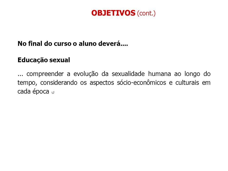 No final do curso o aluno deverá.... Educação sexual... compreender a evolução da sexualidade humana ao longo do tempo, considerando os aspectos sócio