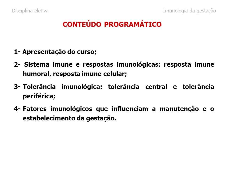 CONTEÚDO PROGRAMÁTICO 1- Apresentação do curso; 2- Sistema imune e respostas imunológicas: resposta imune humoral, resposta imune celular; 3-Tolerânci