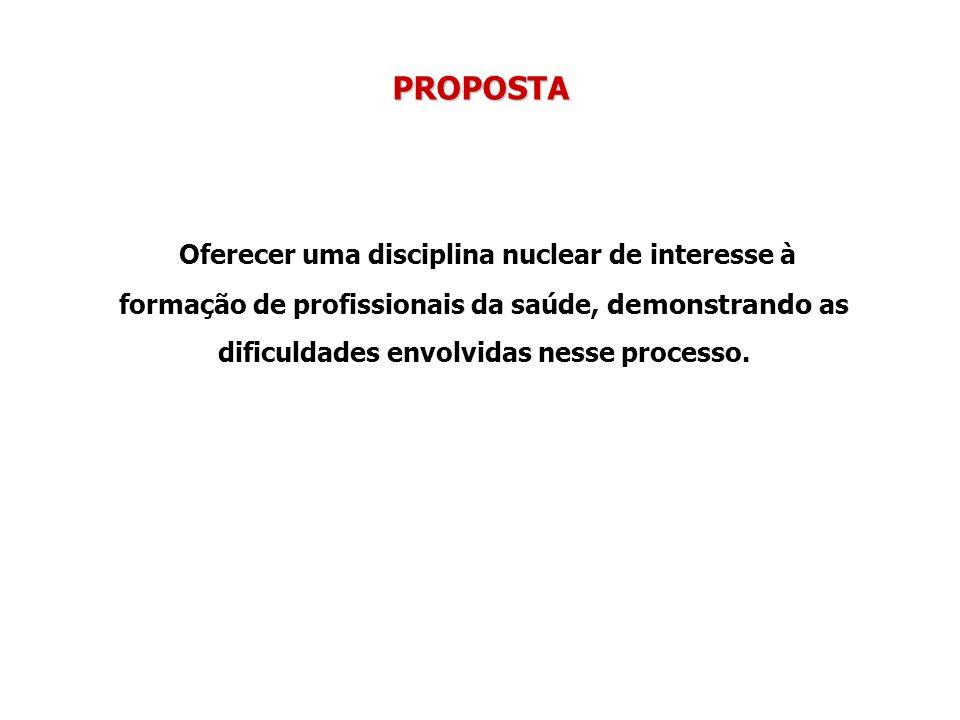 PROPOSTA Oferecer uma disciplina nuclear de interesse à formação de profissionais da saúde, demonstrando as dificuldades envolvidas nesse processo.