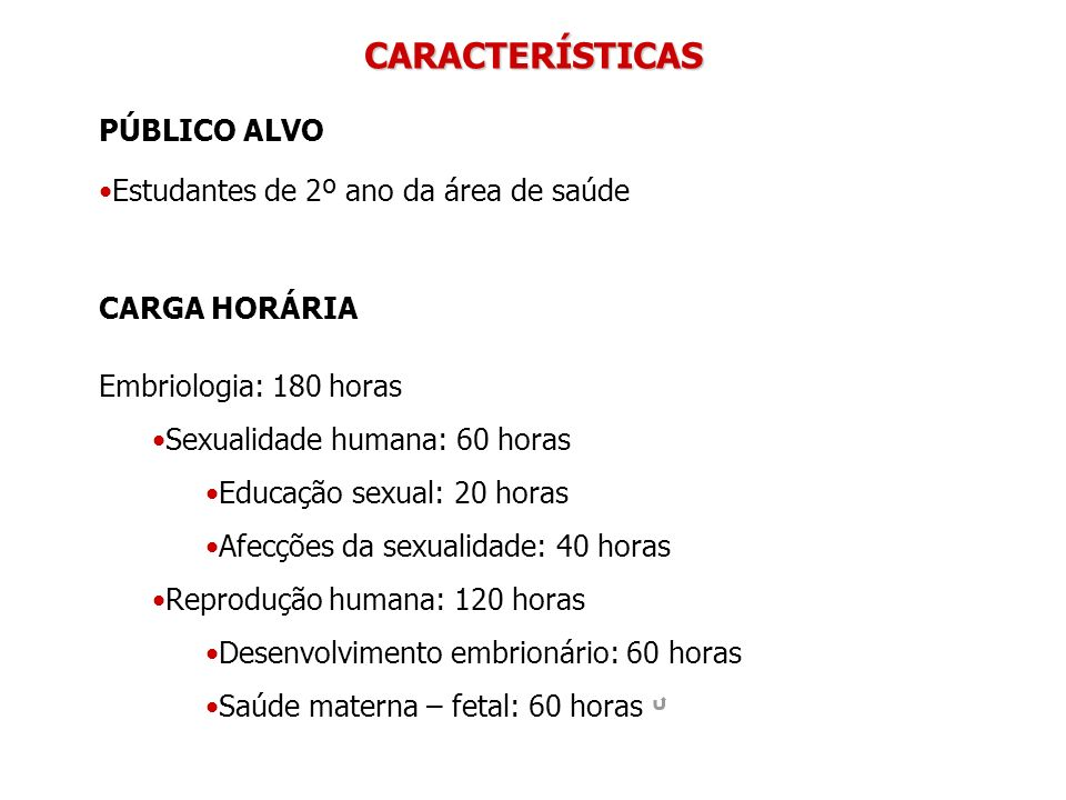 CARACTERÍSTICAS CARGA HORÁRIA Embriologia: 180 horas Sexualidade humana: 60 horas Educação sexual: 20 horas Afecções da sexualidade: 40 horas Reproduç