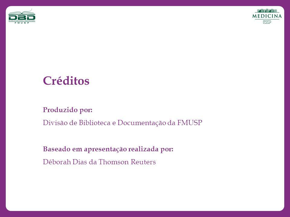 Créditos Produzido por: Divisão de Biblioteca e Documentação da FMUSP Baseado em apresentação realizada por: Déborah Dias da Thomson Reuters
