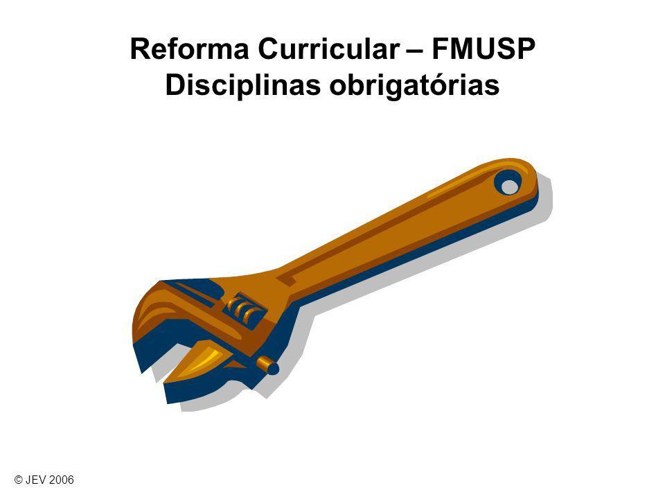 Reforma Curricular – FMUSP Disciplinas obrigatórias © JEV 2006