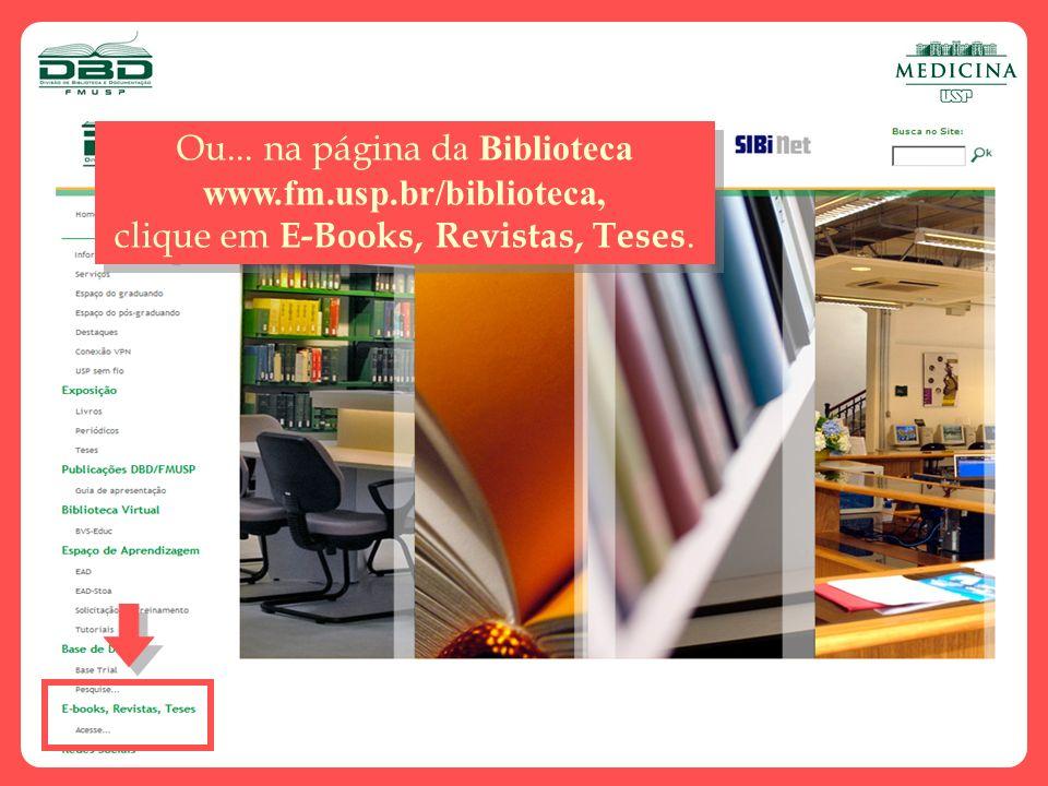 Ou... na página d a Biblioteca www.fm.usp.br/biblioteca, clique em E-Books, Revistas, Teses. Ou... na página d a Biblioteca www.fm.usp.br/biblioteca,