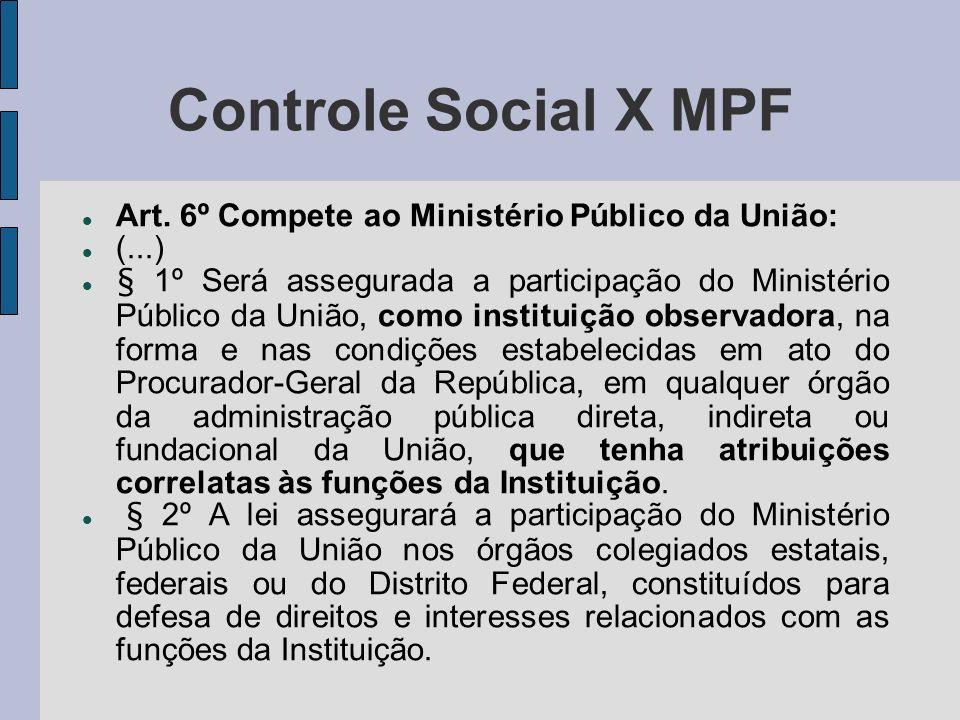 Controle Social X MPF Art. 6º Compete ao Ministério Público da União: (...) § 1º Será assegurada a participação do Ministério Público da União, como i