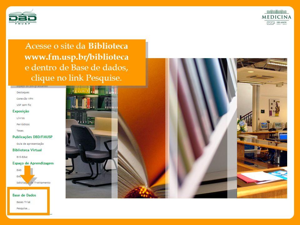 Acesse o site da Biblioteca www.fm.usp.br/biblioteca e dentro de Base de dados, clique no link Pesquise. Acesse o site da Biblioteca www.fm.usp.br/bib
