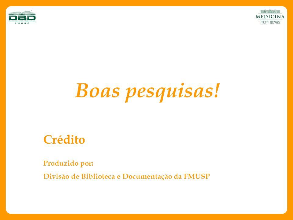Boas pesquisas! Crédito Produzido por: Divisão de Biblioteca e Documentação da FMUSP